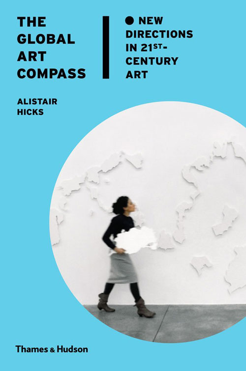 The Global Art Compass: New Directions in 21st-Century Art by Alistair Hicks. Published by Thames and Hudson, London, 2014.