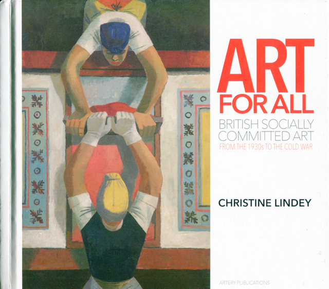 Art for All. British Socially Committed Art from the 1930s to the Cold War, by Christine Lindey, published by Artery Publications, October 2018