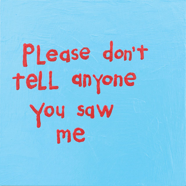 Cary Leibowitz. Please Don't Tell Anyone You Saw Me, 2016. Latex paint on wood panel, 32 x 38 in. Courtesy of the artist and INVISIBLE-EXPORTS.