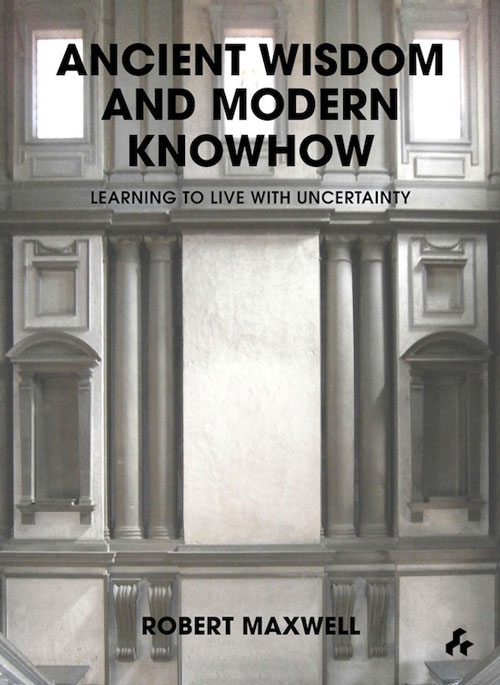 Ancient Wisdom And Modern Knowhow: Learning to Live With Uncertainty by Robert Maxwell. Published by Artifice Books on Architecture, 2013.